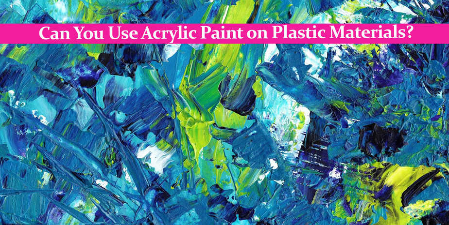 Can You Use Acrylic Paint on Plastic Materials?