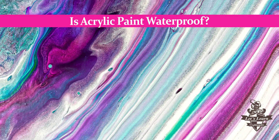 Is Acrylic Paint Waterproof?- No, it isn´t and Here is Why