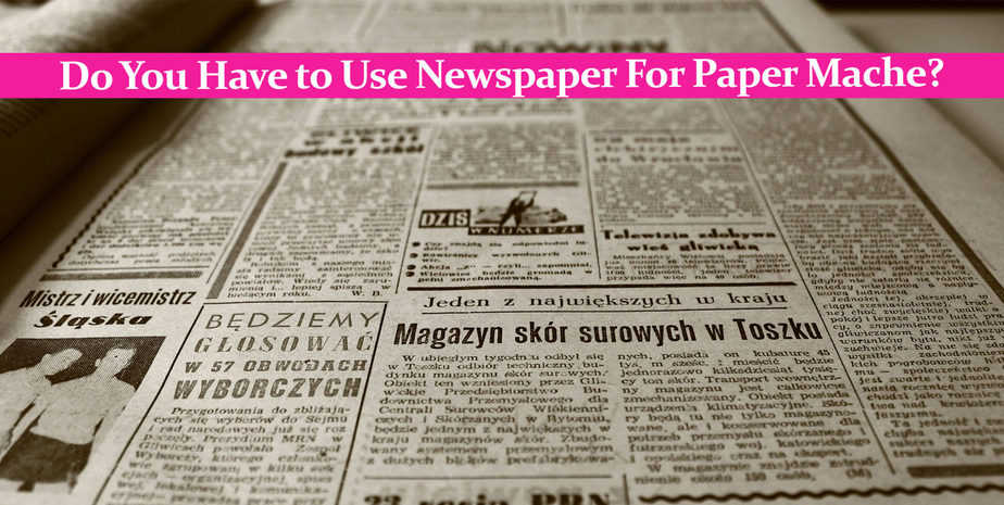 Do You Have to Use Newspaper For Paper Mache?