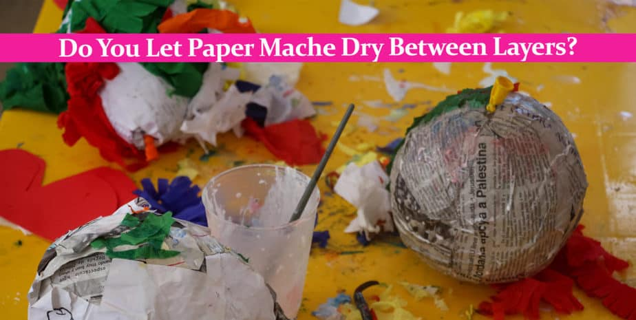 Do You Let Paper Mache Dry Between Layers Craftknights