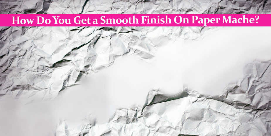 How Do You Get a Smooth Finish On Paper Mache?