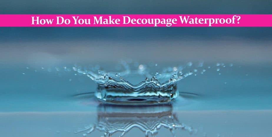 How Do You Make Decoupage Waterproof?