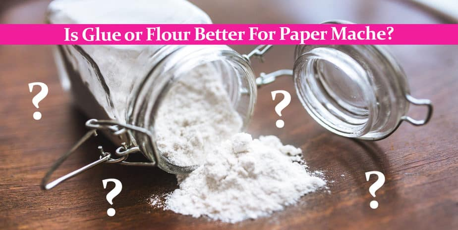 Is Glue or Flour Better For Paper Mache?