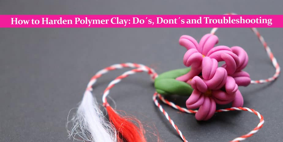 How to Harden Polymer Clay: Do´s, Dont´s and Troubleshooting