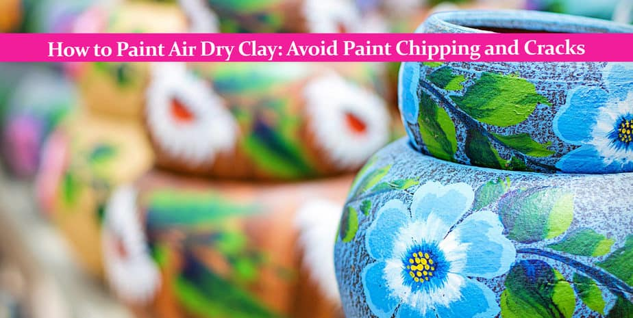 How to Paint Air Dry Clay: Avoid Paint Chipping and Cracks