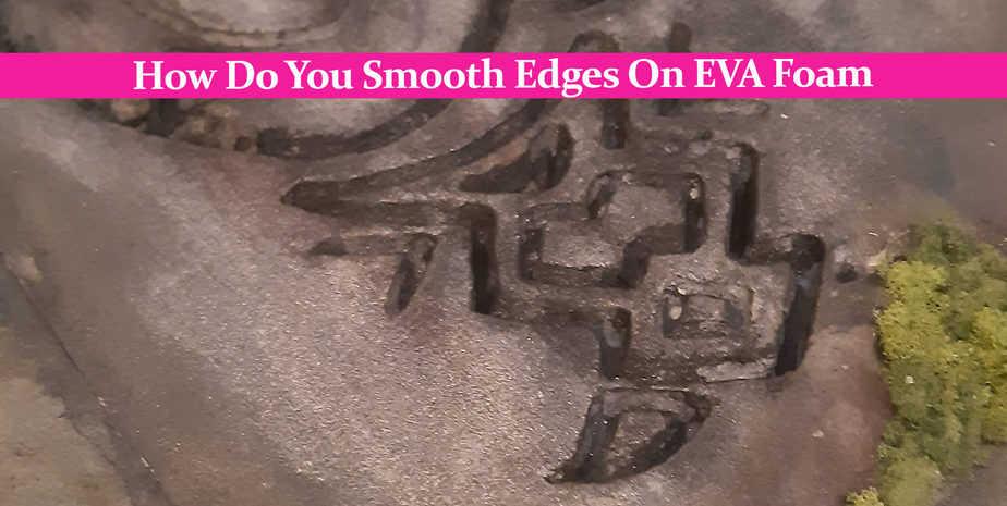 How Do You Smooth Edges On EVA Foam: The Very Best Methods!