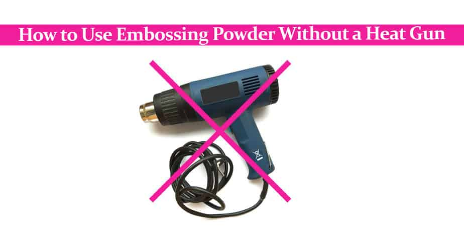 How to Use Embossing Powder Without a Heat Gun