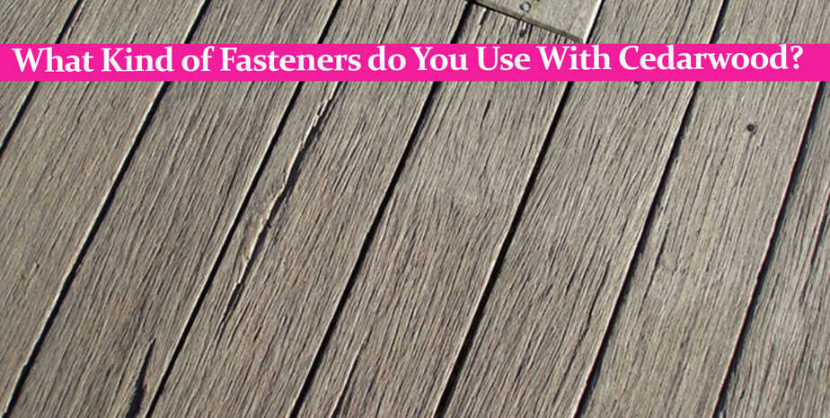 What Kind of Fasteners do You Use With Cedarwood?