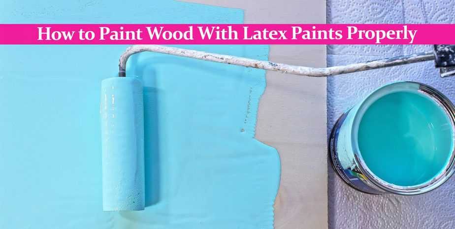 How to Paint Wood With Latex Paints Properly