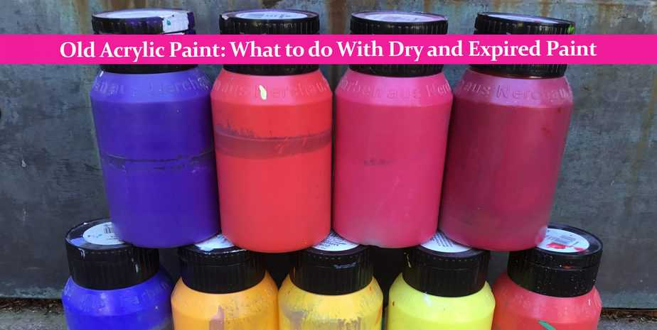 Old Acrylic Paint: What to do With Dry and Expired Paint