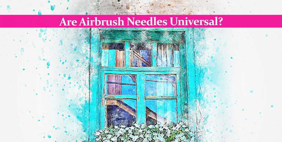Are Airbrush Needles Universal? Not Always, And Here is Why!