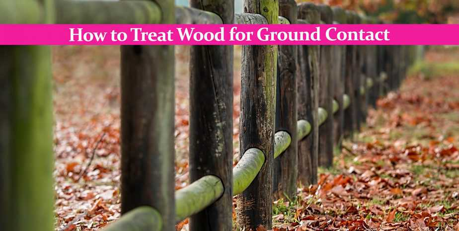 How to Treat Wood for Ground Contact: The Very Best Methods