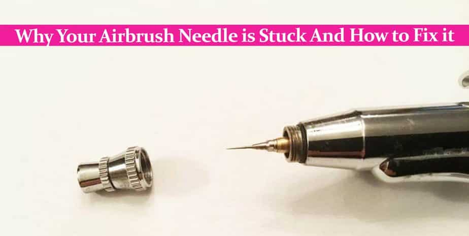 Why Your Airbrush Needle is Stuck And How to Fix it