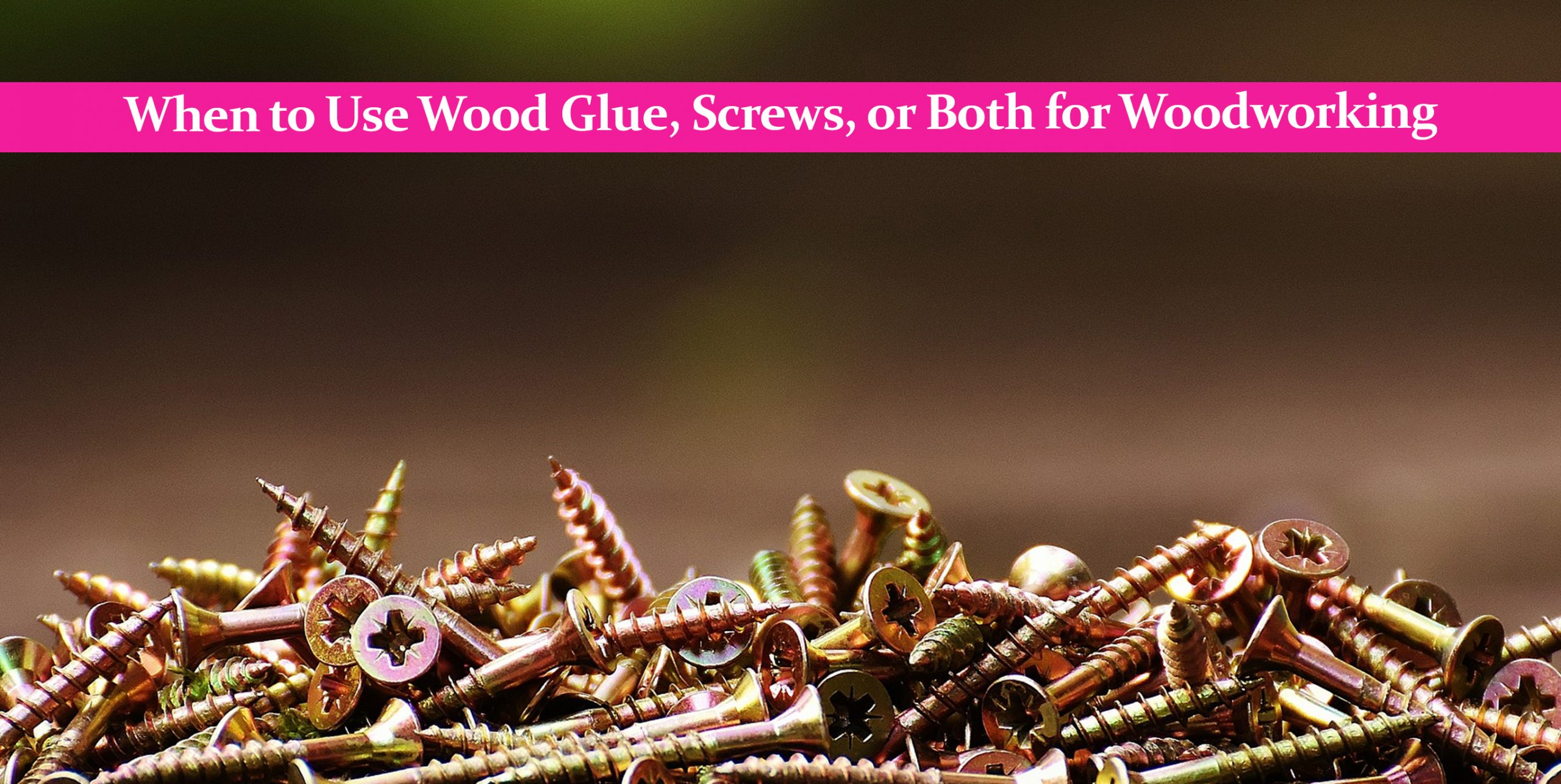 When to Use Wood Glue, Screws, or Both for Woodworking