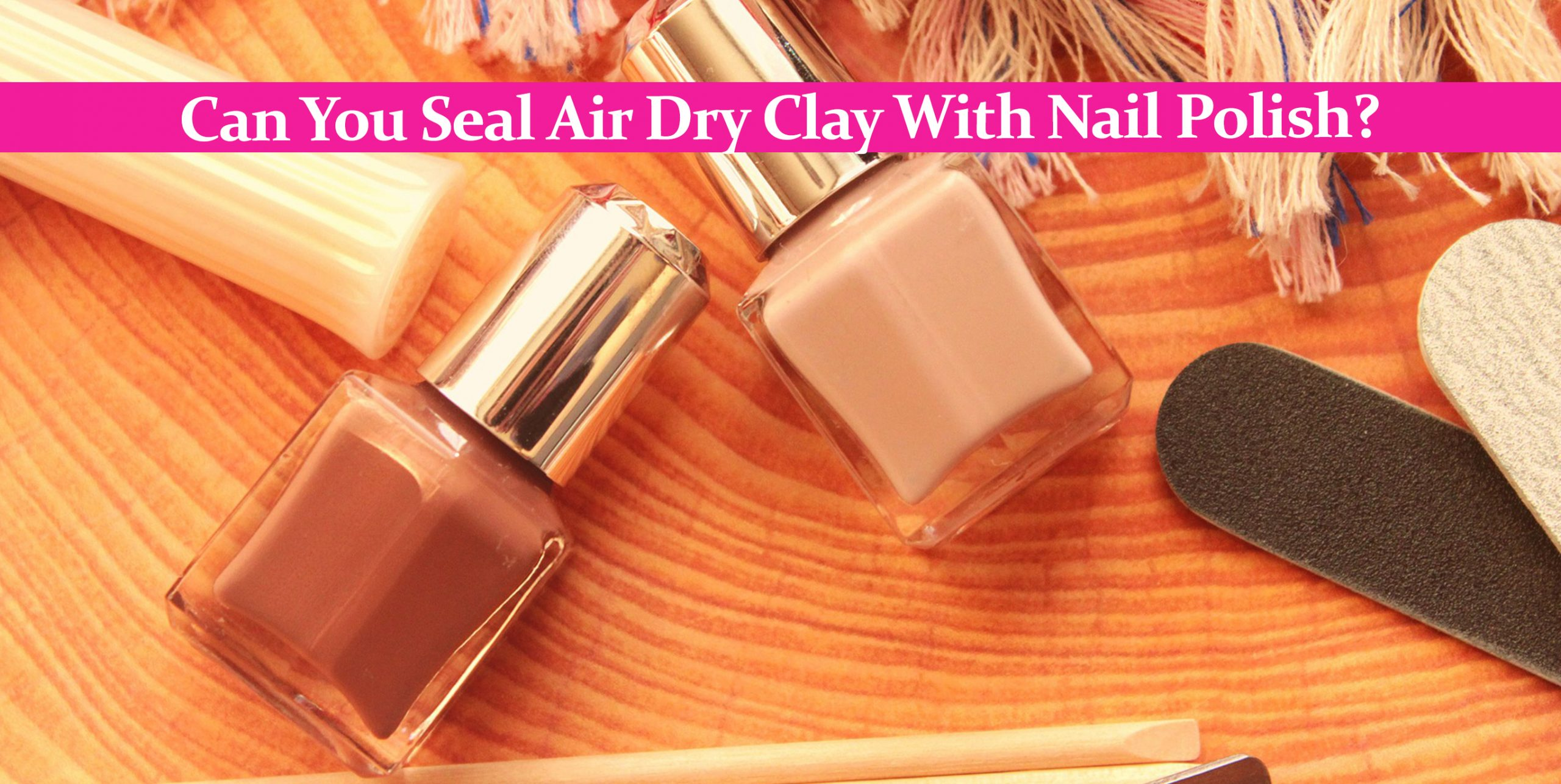 Can You Seal Air Dry Clay With Nail Polish?