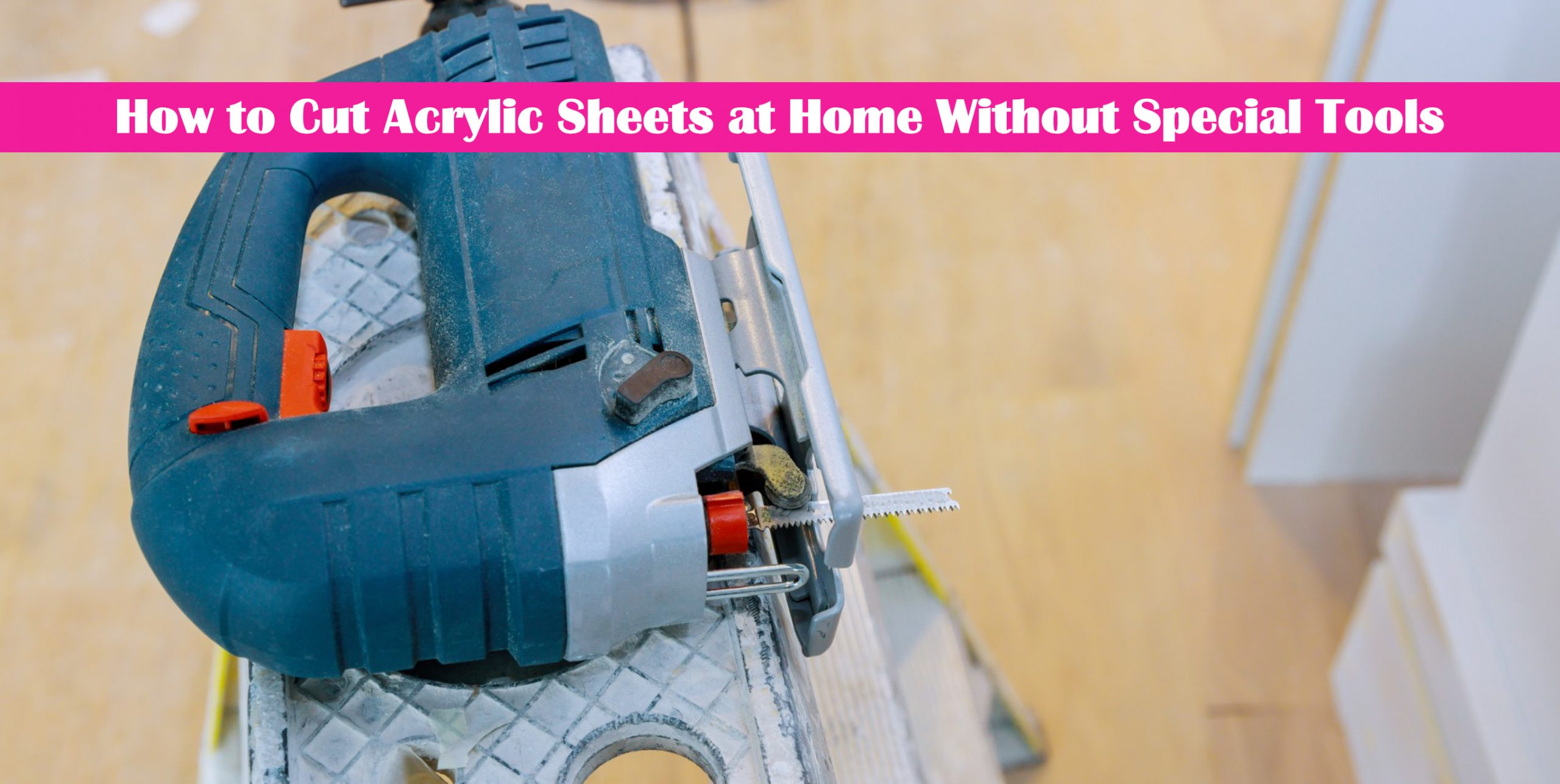 How to Cut Acrylic Sheets at Home Without Special Tools