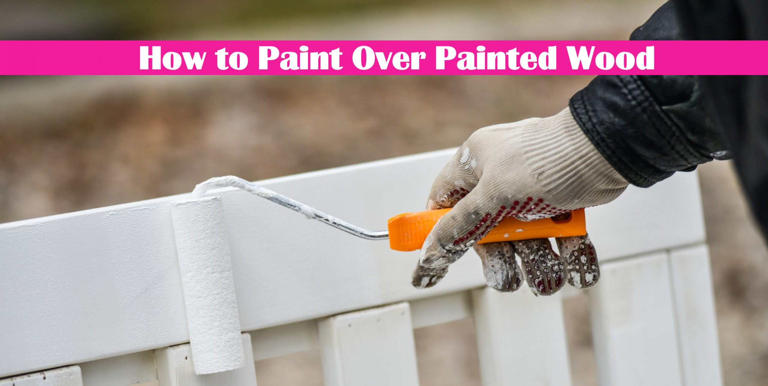 How to Paint Over Painted Wood and Prevent Peeling Paint