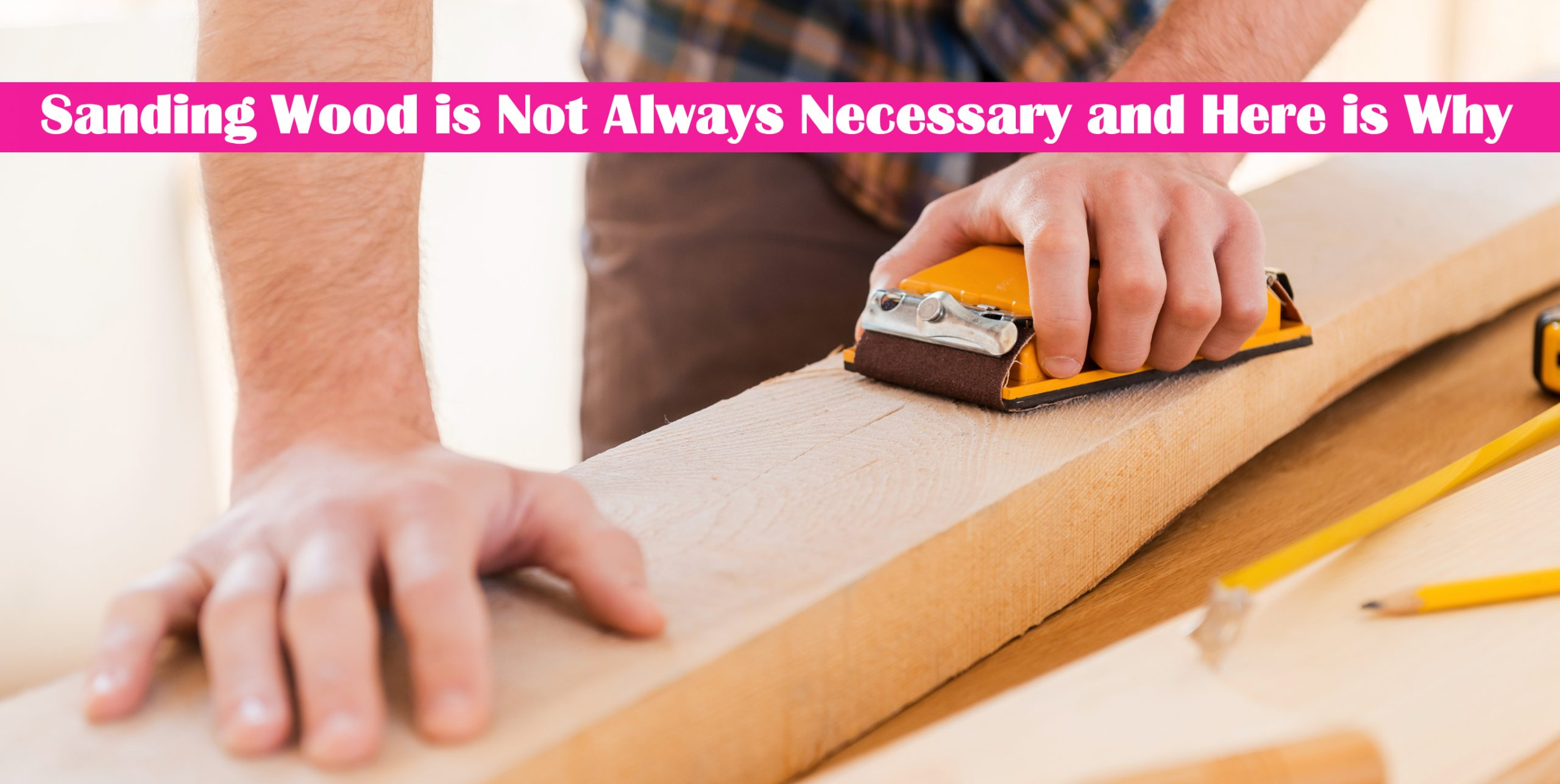 Sanding Wood is Not Always Necessary and Here is Why