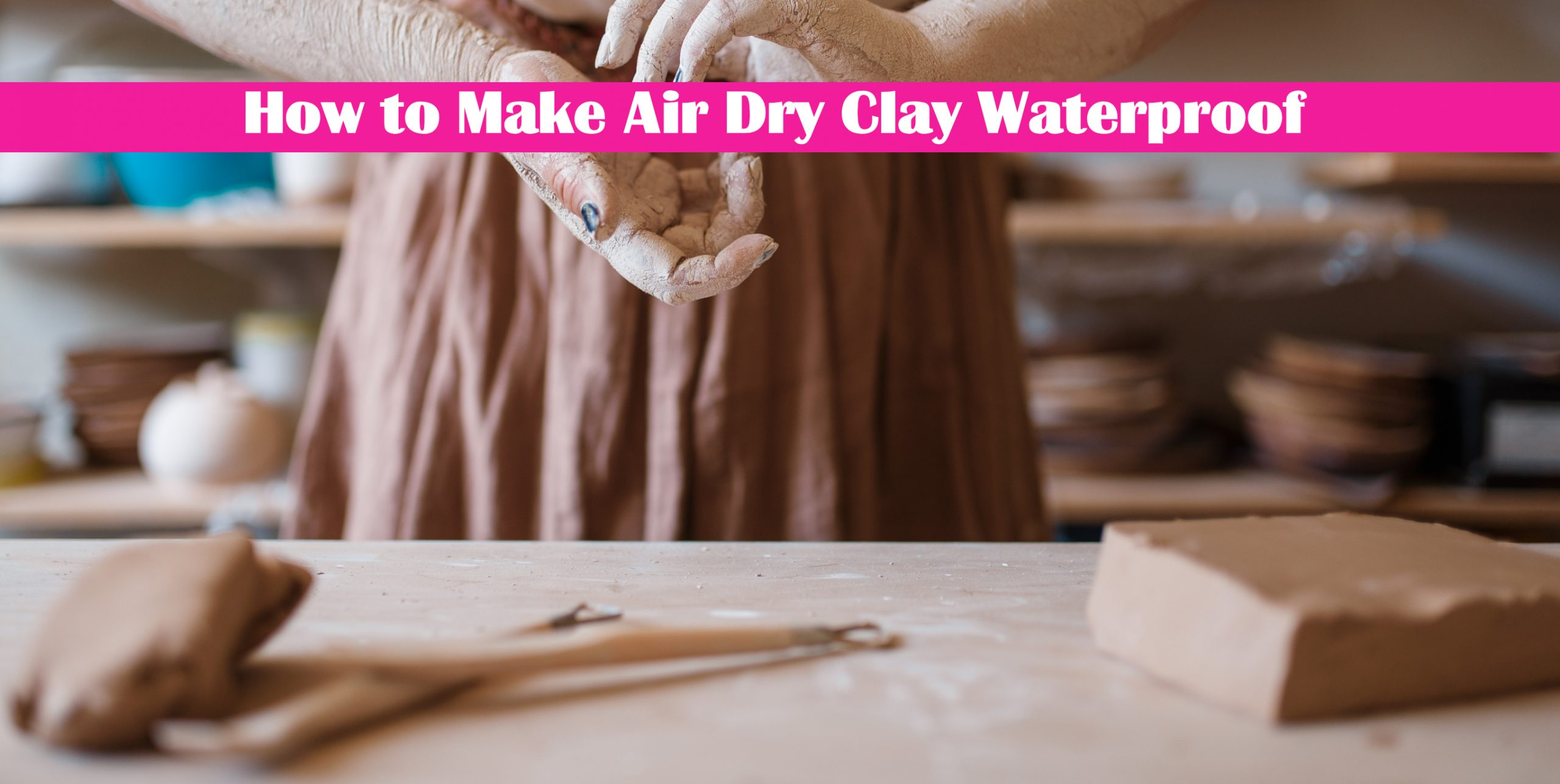 How to Make Air Dry Clay Waterproof